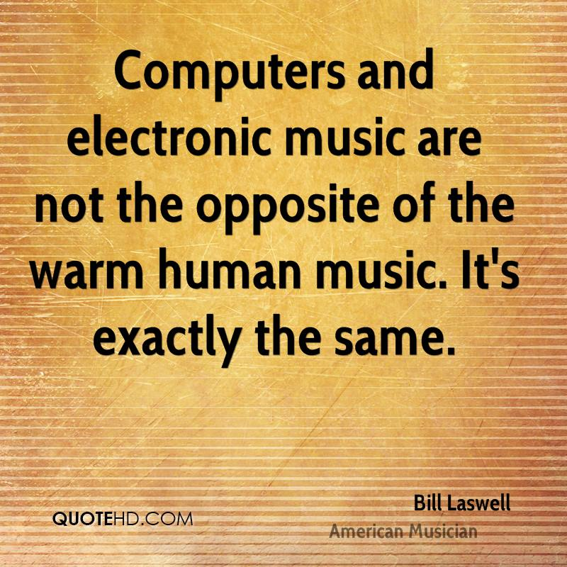 Computers and electronic music are not the opposite of the warm human music. It's exactly the same.
