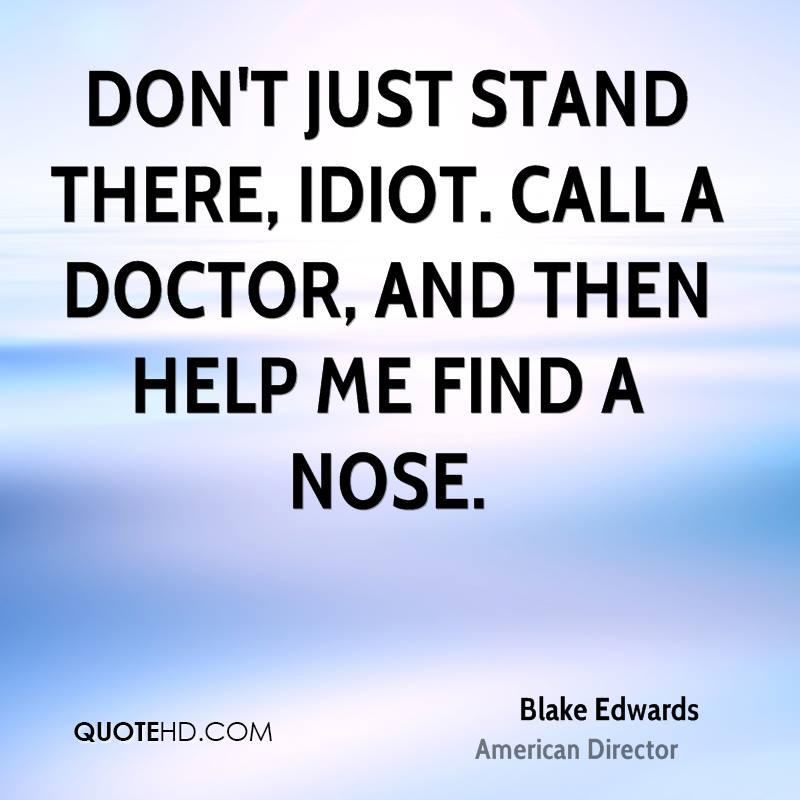 Don't just stand there, idiot. Call a doctor, and then help me find a nose.