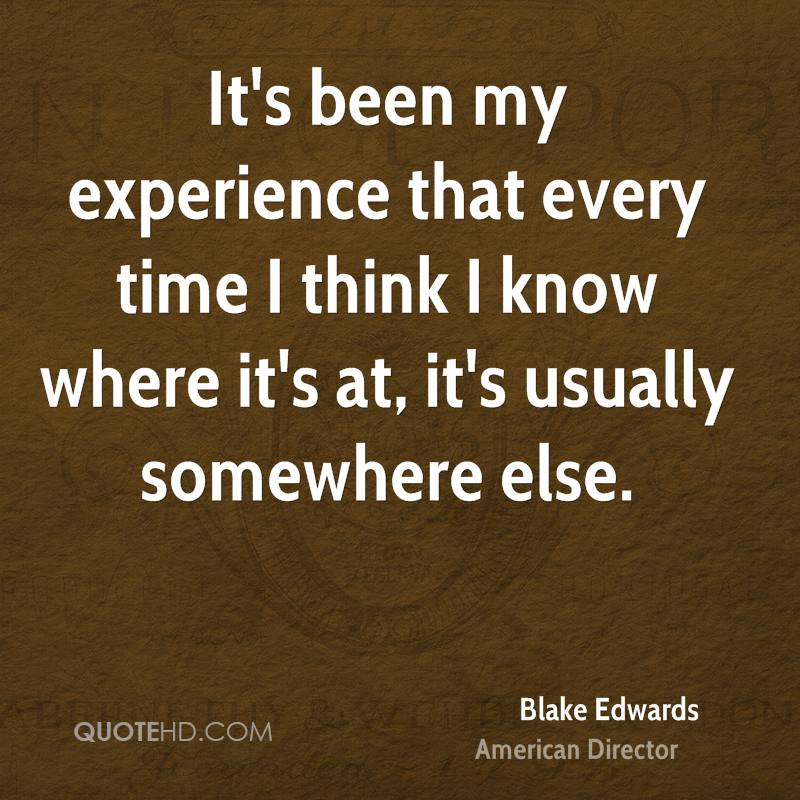 It's been my experience that every time I think I know where it's at, it's usually somewhere else.