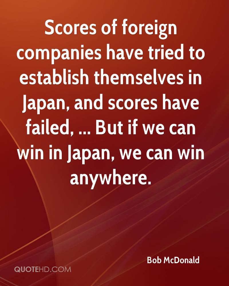 Scores of foreign companies have tried to establish themselves in Japan, and scores have failed, ... But if we can win in Japan, we can win anywhere.