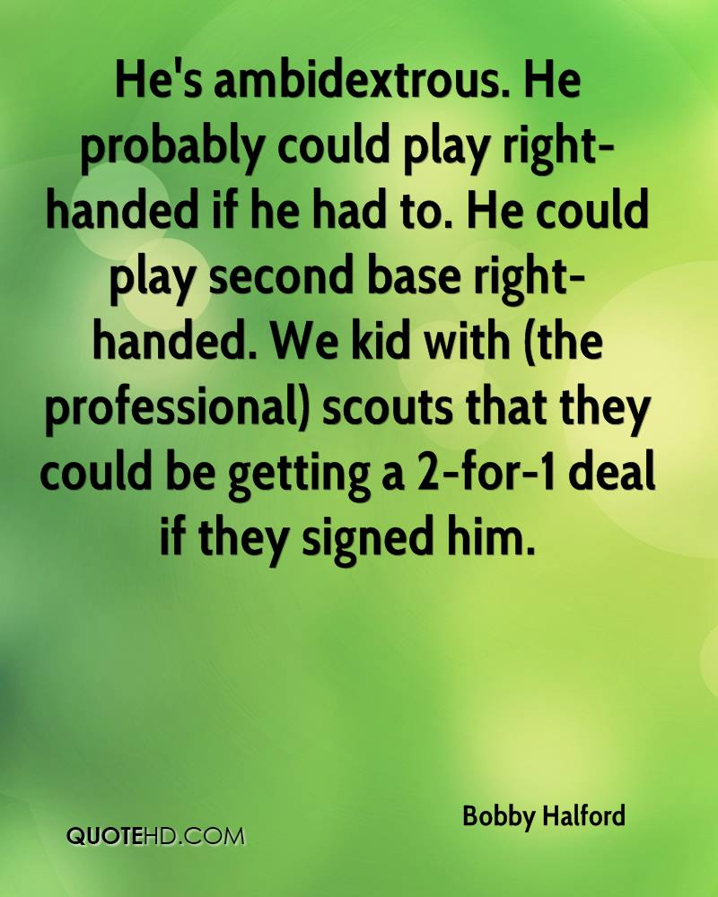He's ambidextrous. He probably could play right-handed if he had to. He could play second base right-handed. We kid with (the professional) scouts that they could be getting a 2-for-1 deal if they signed him.