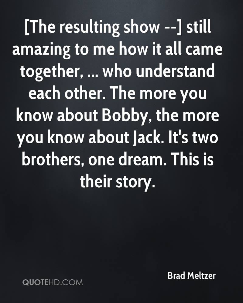 [The resulting show --] still amazing to me how it all came together, ... who understand each other. The more you know about Bobby, the more you know about Jack. It's two brothers, one dream. This is their story.