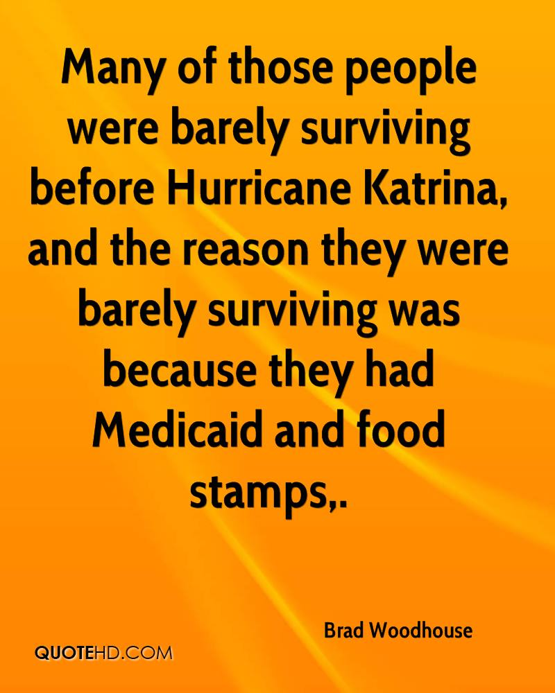 Many of those people were barely surviving before Hurricane Katrina, and the reason they were barely surviving was because they had Medicaid and food stamps.