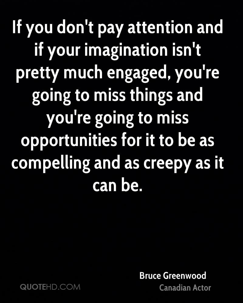 If you don't pay attention and if your imagination isn't pretty much engaged, you're going to miss things and you're going to miss opportunities for it to be as compelling and as creepy as it can be.