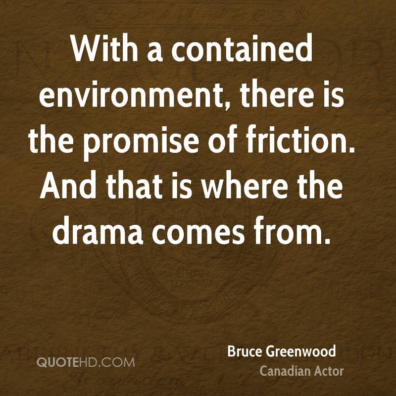 With a contained environment, there is the promise of friction. And that is where the drama comes from.