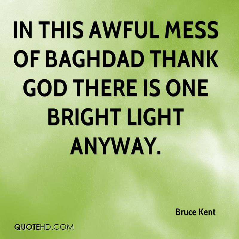 In this awful mess of Baghdad thank God there is one bright light anyway.