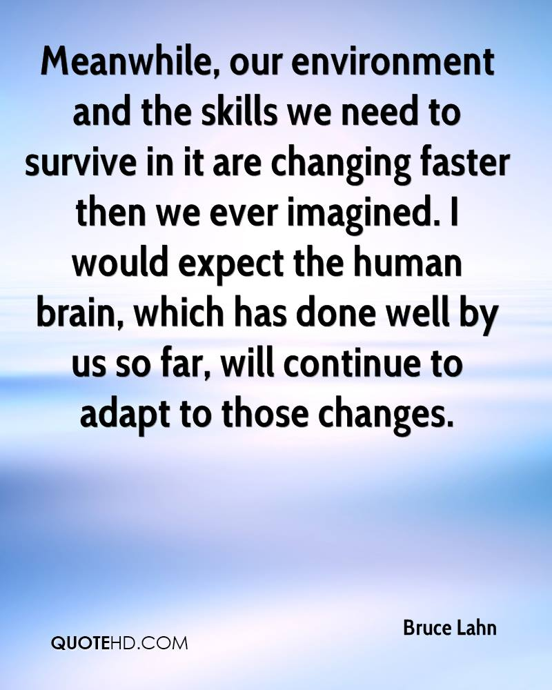 Meanwhile, our environment and the skills we need to survive in it are changing faster then we ever imagined. I would expect the human brain, which has done well by us so far, will continue to adapt to those changes.