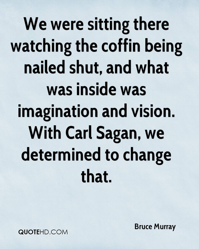 We were sitting there watching the coffin being nailed shut, and what was inside was imagination and vision. With Carl Sagan, we determined to change that.