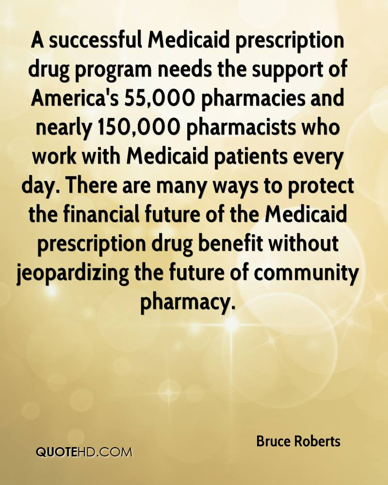 A successful Medicaid prescription drug program needs the support of America's 55,000 pharmacies and nearly 150,000 pharmacists who work with Medicaid patients every day. There are many ways to protect the financial future of the Medicaid prescription drug benefit without jeopardizing the future of community pharmacy.