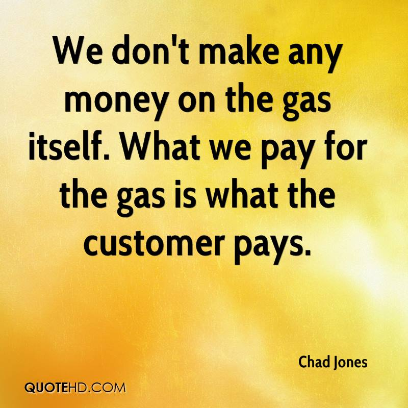 We don't make any money on the gas itself. What we pay for the gas is what the customer pays.