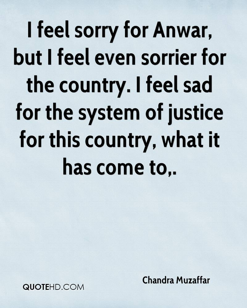 I feel sorry for Anwar, but I feel even sorrier for the country. I feel sad for the system of justice for this country, what it has come to.