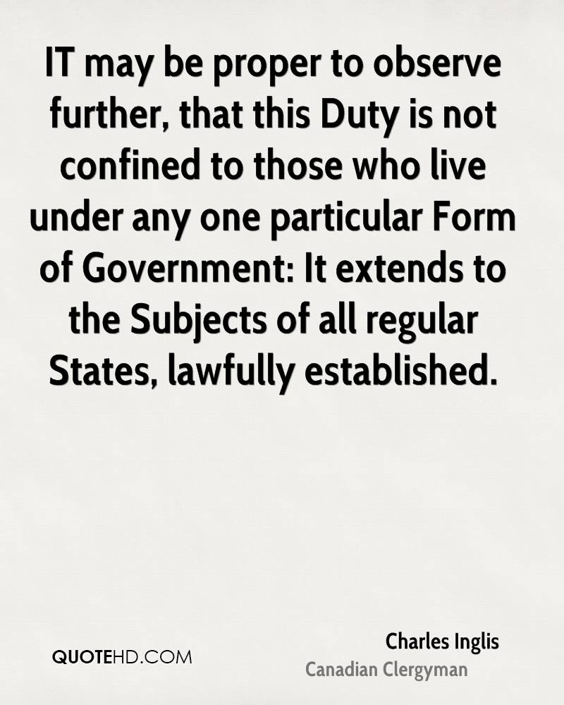 IT may be proper to observe further, that this Duty is not confined to those who live under any one particular Form of Government: It extends to the Subjects of all regular States, lawfully established.