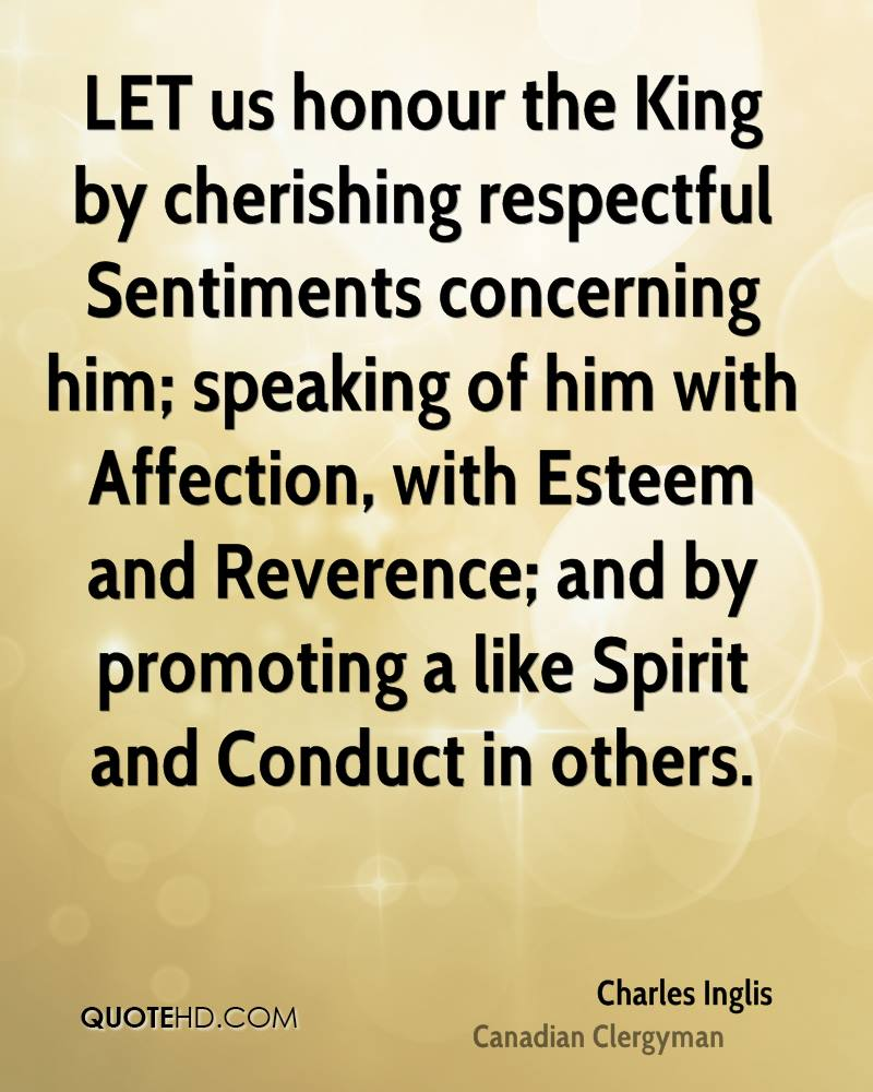 LET us honour the King by cherishing respectful Sentiments concerning him; speaking of him with Affection, with Esteem and Reverence; and by promoting a like Spirit and Conduct in others.