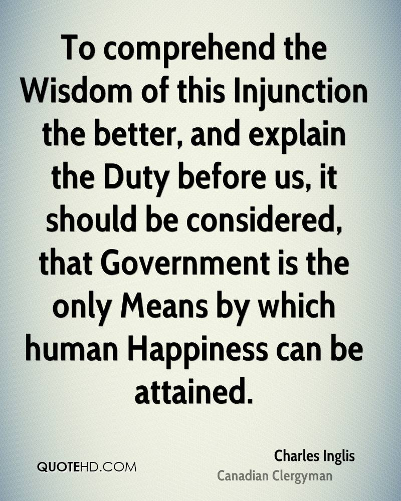 To comprehend the Wisdom of this Injunction the better, and explain the Duty before us, it should be considered, that Government is the only Means by which human Happiness can be attained.
