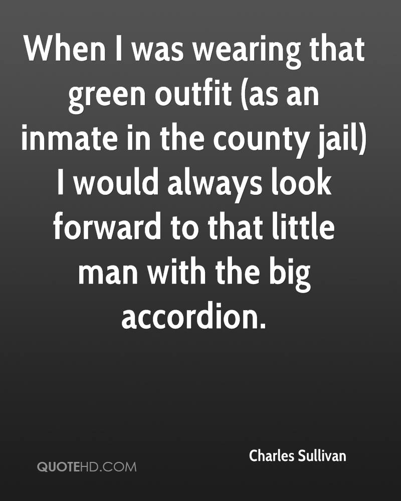 When I was wearing that green outfit (as an inmate in the county jail) I would always look forward to that little man with the big accordion.