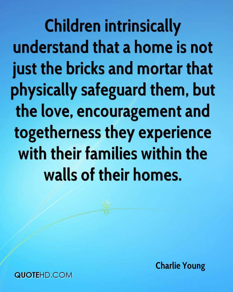 Children intrinsically understand that a home is not just the bricks and mortar that physically safeguard them, but the love, encouragement and togetherness they experience with their families within the walls of their homes.