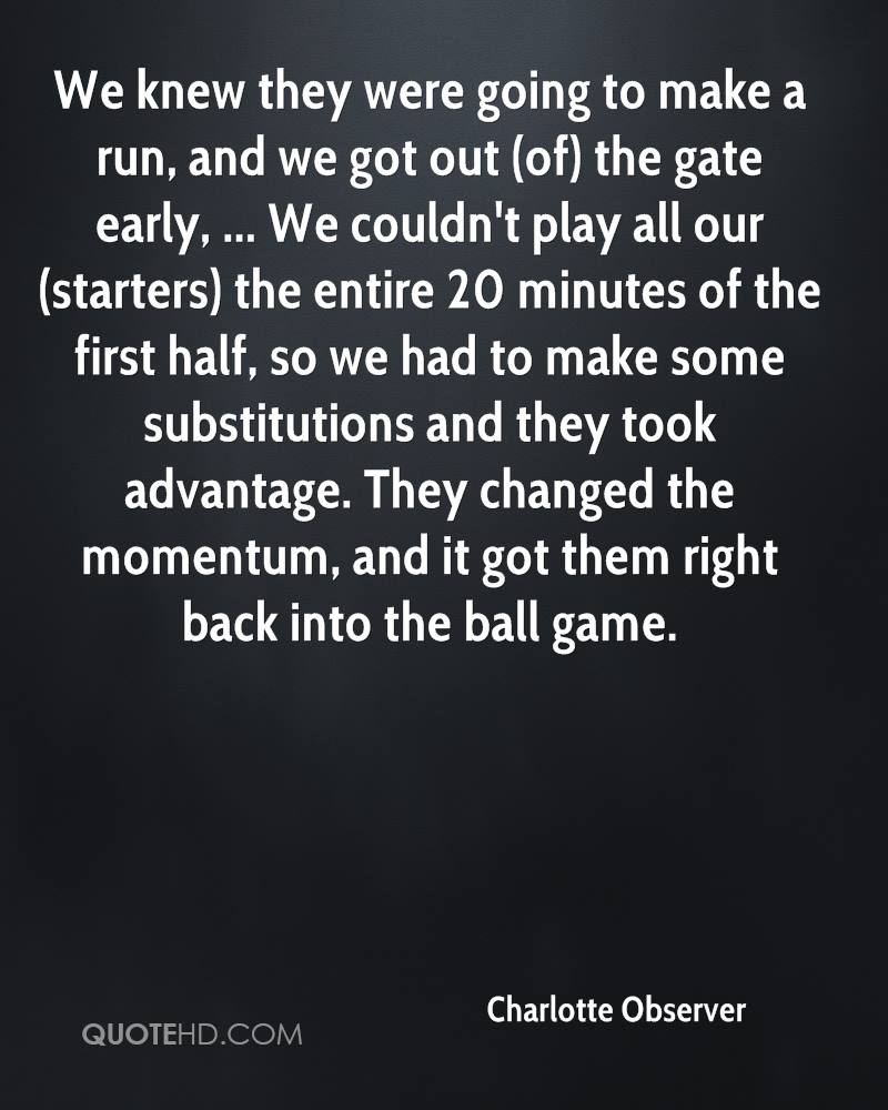 We knew they were going to make a run, and we got out (of) the gate early, ... We couldn't play all our (starters) the entire 20 minutes of the first half, so we had to make some substitutions and they took advantage. They changed the momentum, and it got them right back into the ball game.
