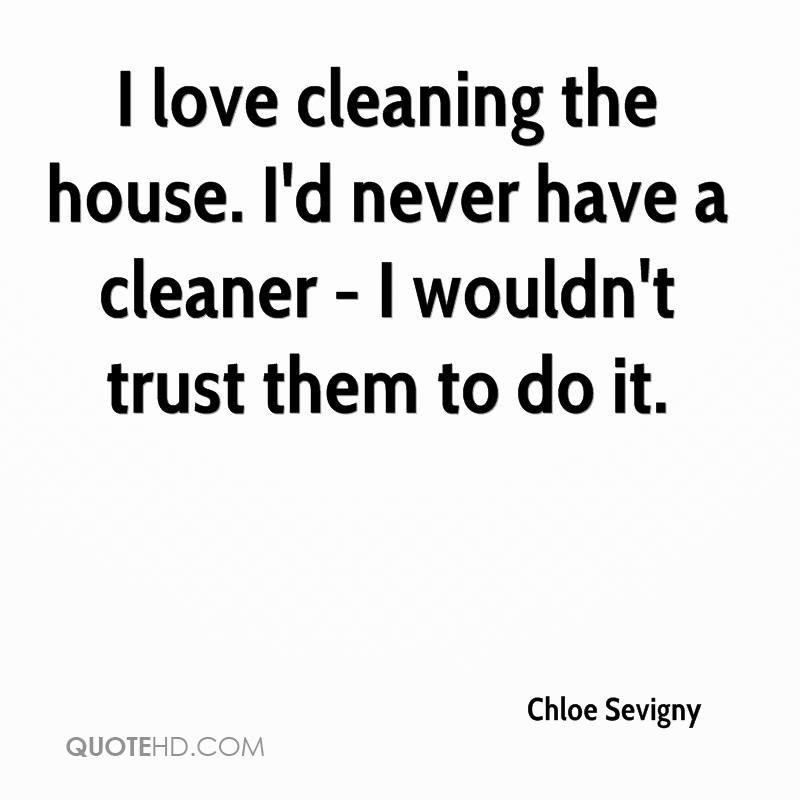 I love cleaning the house. I'd never have a cleaner - I wouldn't trust them to do it.