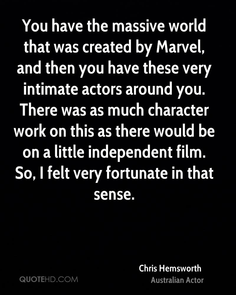 You have the massive world that was created by Marvel, and then you have these very intimate actors around you. There was as much character work on this as there would be on a little independent film. So, I felt very fortunate in that sense.