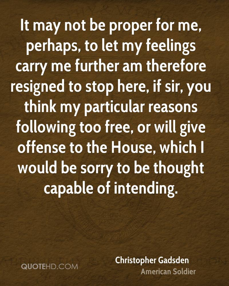 It may not be proper for me, perhaps, to let my feelings carry me further am therefore resigned to stop here, if sir, you think my particular reasons following too free, or will give offense to the House, which I would be sorry to be thought capable of intending.