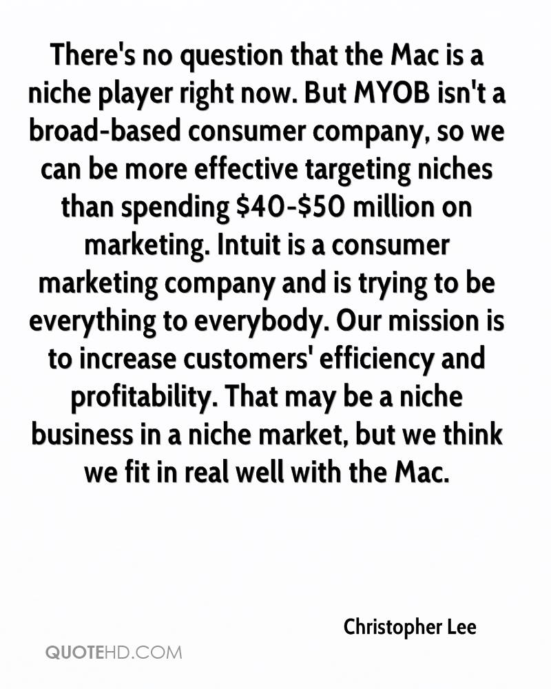 There's no question that the Mac is a niche player right now. But MYOB isn't a broad-based consumer company, so we can be more effective targeting niches than spending $40-$50 million on marketing. Intuit is a consumer marketing company and is trying to be everything to everybody. Our mission is to increase customers' efficiency and profitability. That may be a niche business in a niche market, but we think we fit in real well with the Mac.