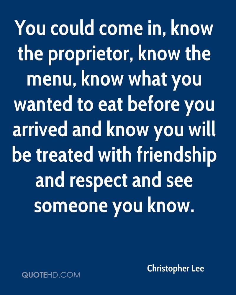 You could come in, know the proprietor, know the menu, know what you wanted to eat before you arrived and know you will be treated with friendship and respect and see someone you know.
