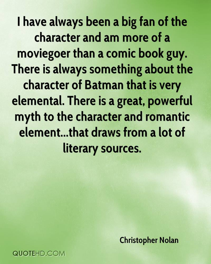 I have always been a big fan of the character and am more of a moviegoer than a comic book guy. There is always something about the character of Batman that is very elemental. There is a great, powerful myth to the character and romantic element...that draws from a lot of literary sources.