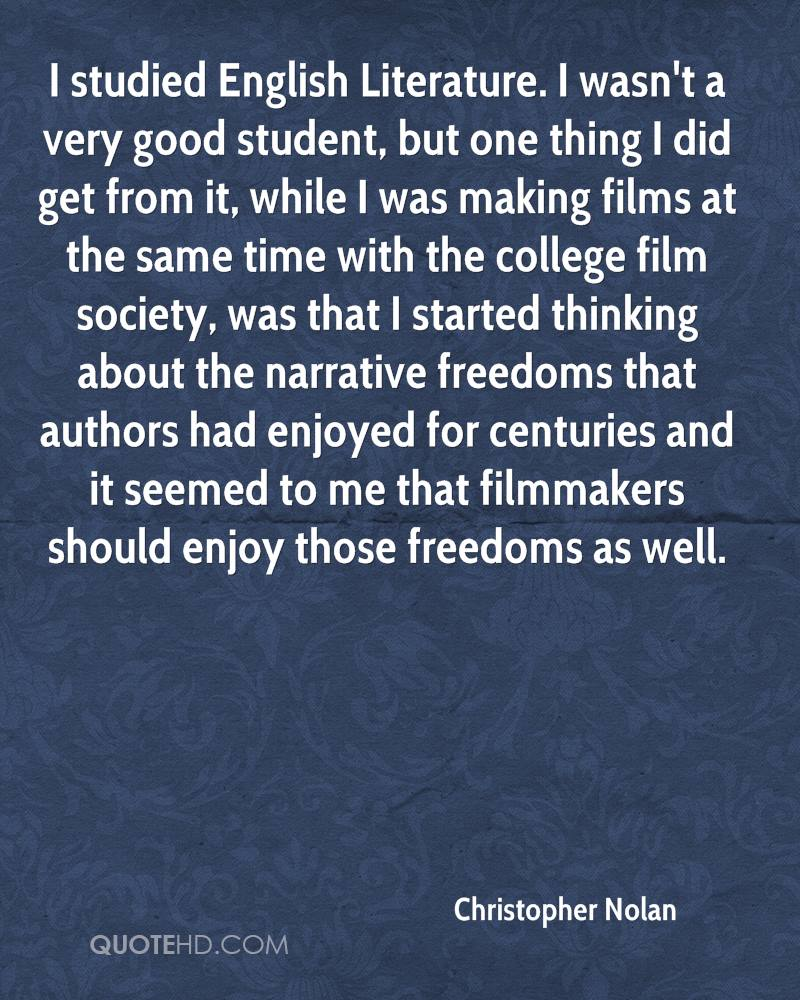 I studied English Literature. I wasn't a very good student, but one thing I did get from it, while I was making films at the same time with the college film society, was that I started thinking about the narrative freedoms that authors had enjoyed for centuries and it seemed to me that filmmakers should enjoy those freedoms as well.