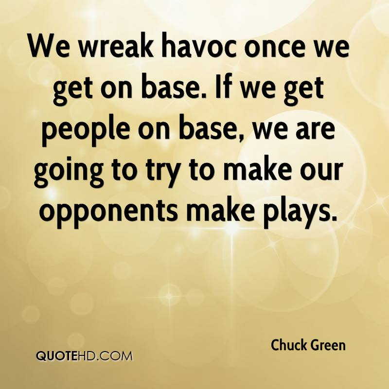 We wreak havoc once we get on base. If we get people on base, we are going to try to make our opponents make plays.