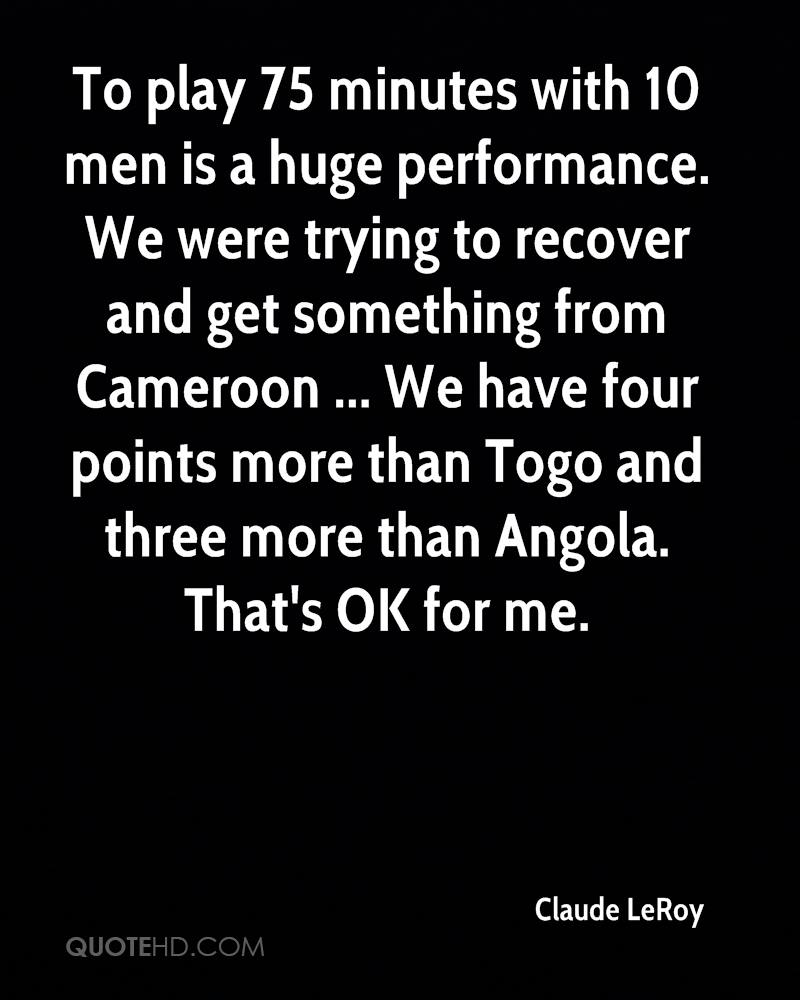 To play 75 minutes with 10 men is a huge performance. We were trying to recover and get something from Cameroon ... We have four points more than Togo and three more than Angola. That's OK for me.