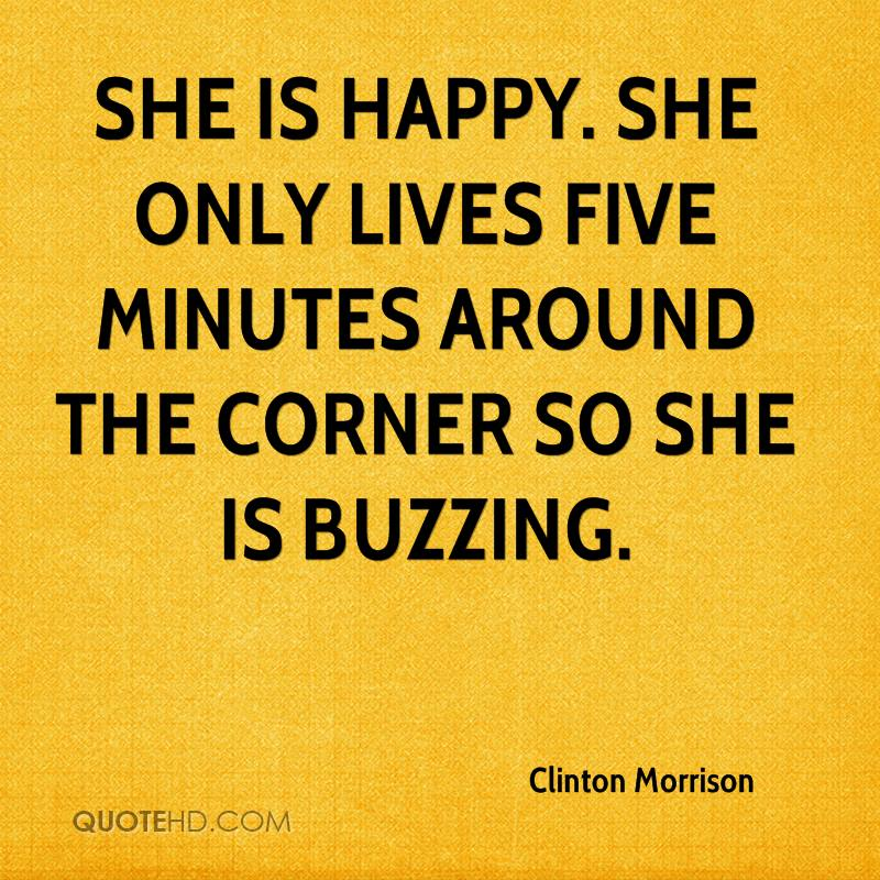She is happy. She only lives five minutes around the corner so she is buzzing.