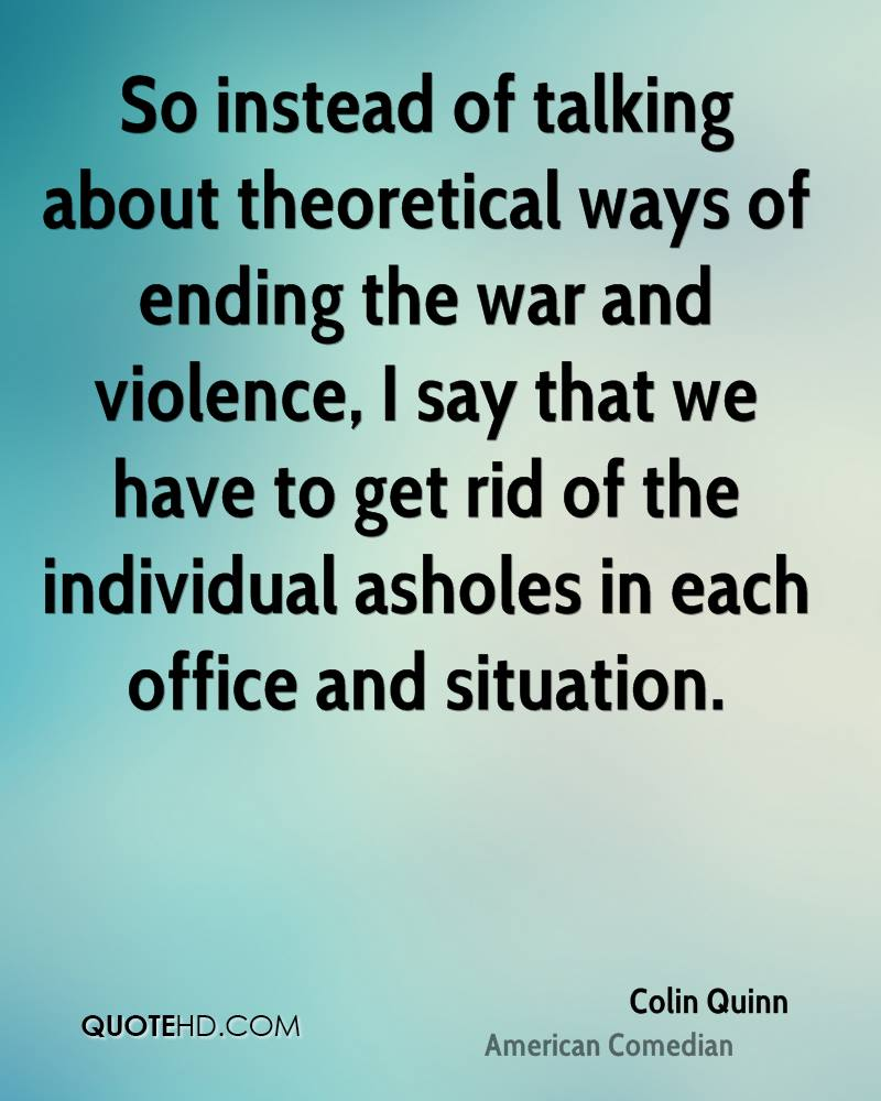 So instead of talking about theoretical ways of ending the war and violence, I say that we have to get rid of the individual asholes in each office and situation.