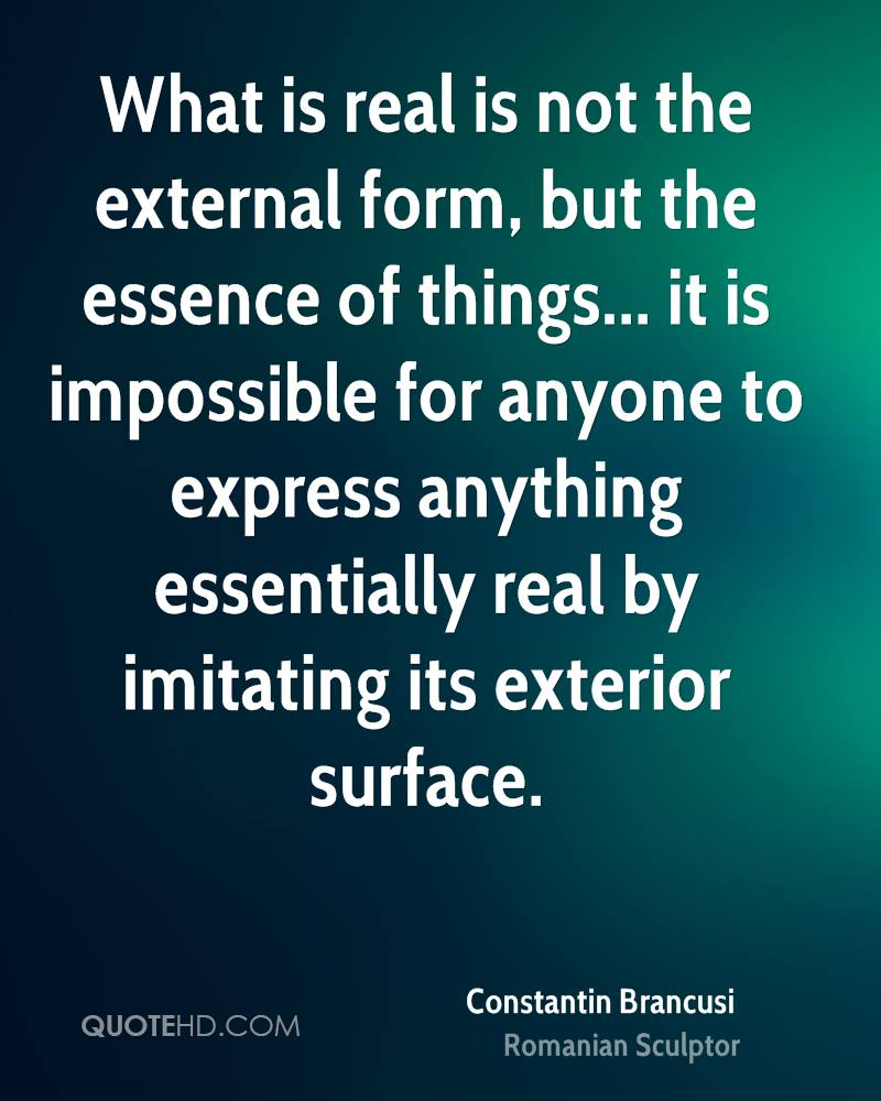 What is real is not the external form, but the essence of things... it is impossible for anyone to express anything essentially real by imitating its exterior surface.