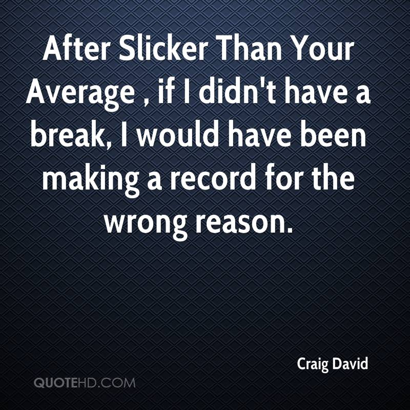 After Slicker Than Your Average , if I didn't have a break, I would have been making a record for the wrong reason.