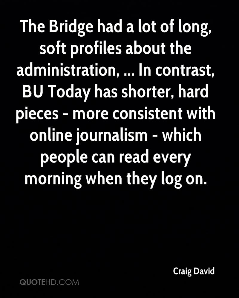 The Bridge had a lot of long, soft profiles about the administration, ... In contrast, BU Today has shorter, hard pieces - more consistent with online journalism - which people can read every morning when they log on.