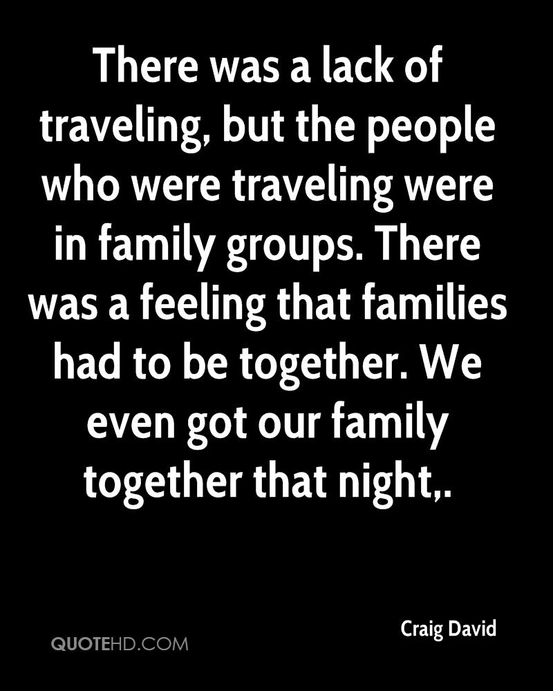 There was a lack of traveling, but the people who were traveling were in family groups. There was a feeling that families had to be together. We even got our family together that night.