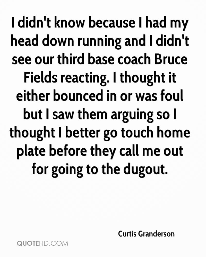 I didn't know because I had my head down running and I didn't see our third base coach Bruce Fields reacting. I thought it either bounced in or was foul but I saw them arguing so I thought I better go touch home plate before they call me out for going to the dugout.