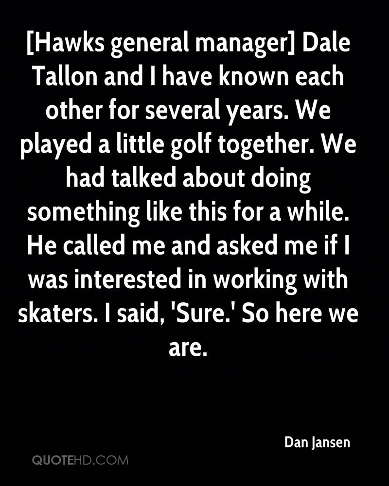 [Hawks general manager] Dale Tallon and I have known each other for several years. We played a little golf together. We had talked about doing something like this for a while. He called me and asked me if I was interested in working with skaters. I said, 'Sure.' So here we are.
