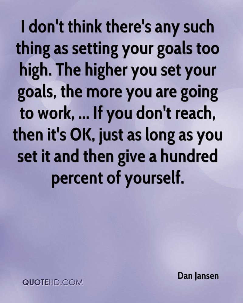 I don't think there's any such thing as setting your goals too high. The higher you set your goals, the more you are going to work, ... If you don't reach, then it's OK, just as long as you set it and then give a hundred percent of yourself.