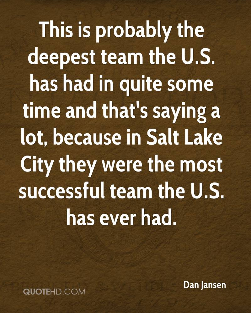 This is probably the deepest team the U.S. has had in quite some time and that's saying a lot, because in Salt Lake City they were the most successful team the U.S. has ever had.