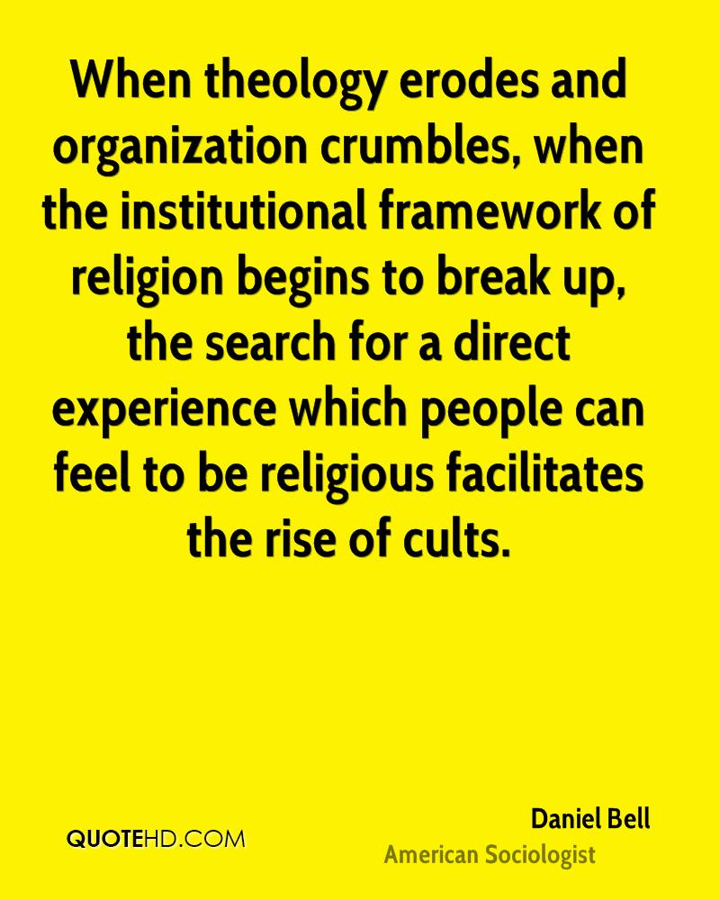 When theology erodes and organization crumbles, when the institutional framework of religion begins to break up, the search for a direct experience which people can feel to be religious facilitates the rise of cults.