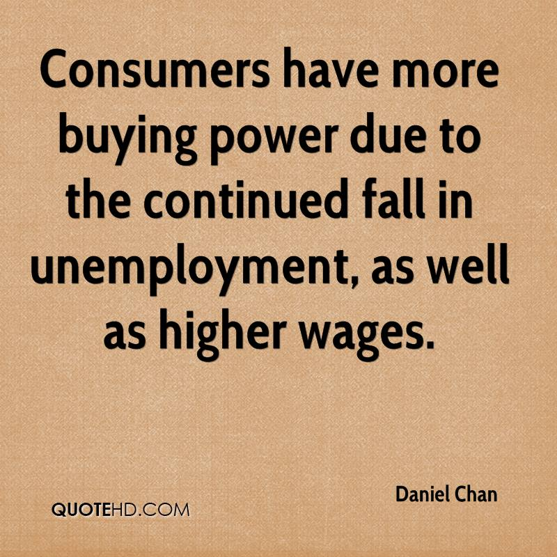 Consumers have more buying power due to the continued fall in unemployment, as well as higher wages.