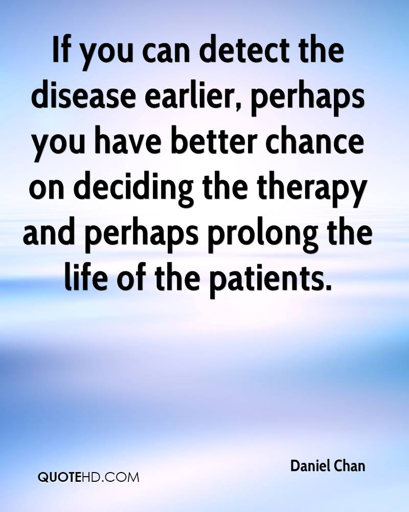 If you can detect the disease earlier, perhaps you have better chance on deciding the therapy and perhaps prolong the life of the patients.
