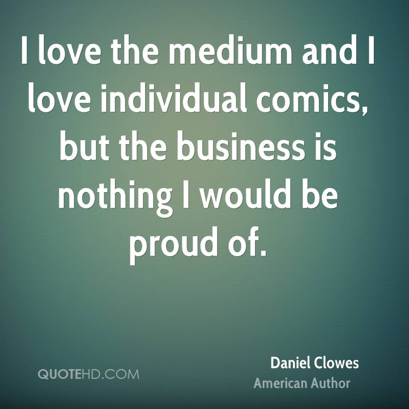 I love the medium and I love individual comics, but the business is nothing I would be proud of.