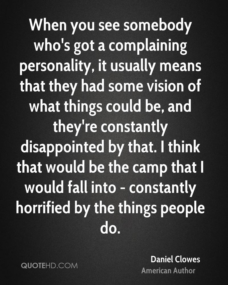 When you see somebody who's got a complaining personality, it usually means that they had some vision of what things could be, and they're constantly disappointed by that. I think that would be the camp that I would fall into - constantly horrified by the things people do.