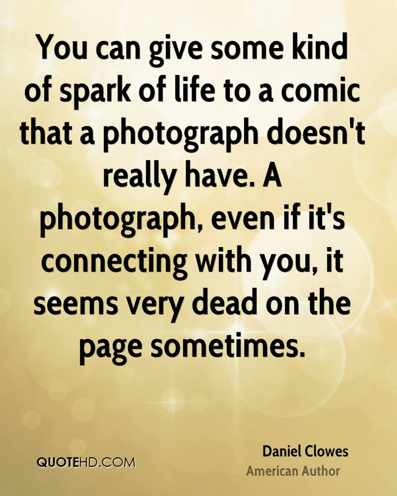You can give some kind of spark of life to a comic that a photograph doesn't really have. A photograph, even if it's connecting with you, it seems very dead on the page sometimes.