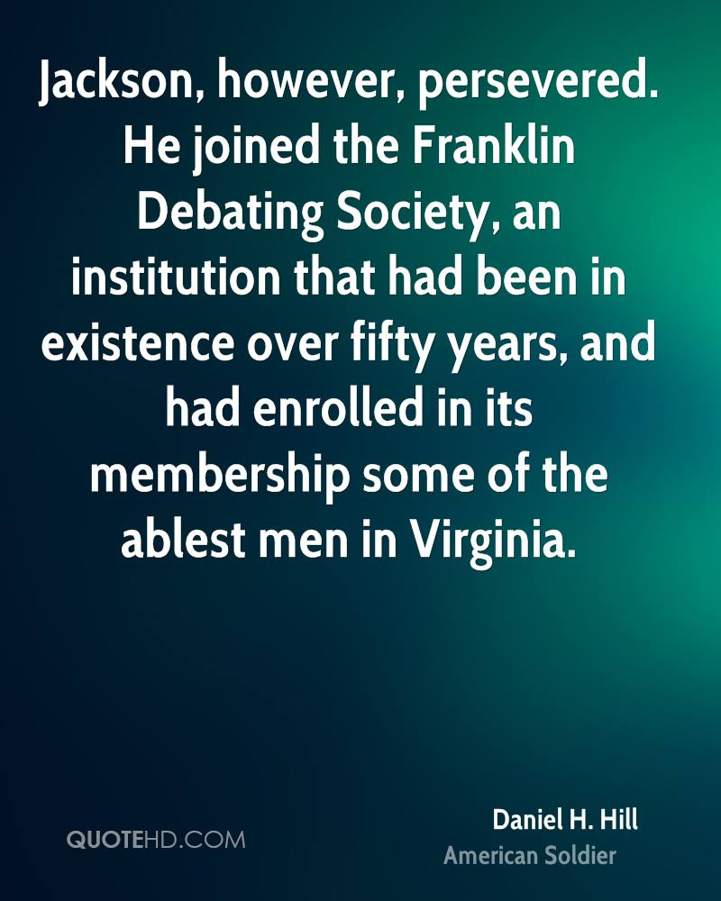 Jackson, however, persevered. He joined the Franklin Debating Society, an institution that had been in existence over fifty years, and had enrolled in its membership some of the ablest men in Virginia.