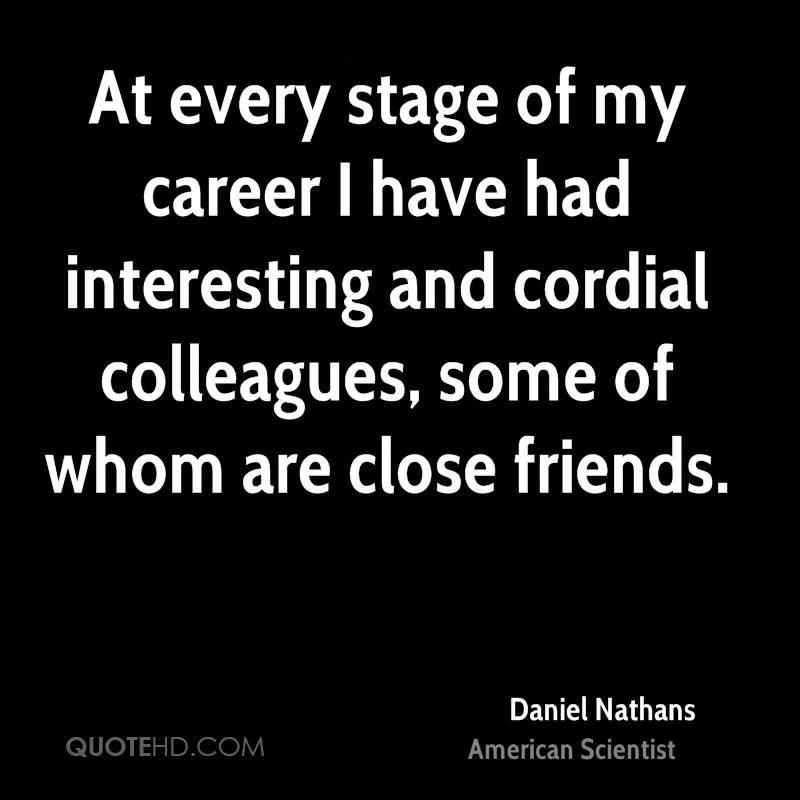 At every stage of my career I have had interesting and cordial colleagues, some of whom are close friends.
