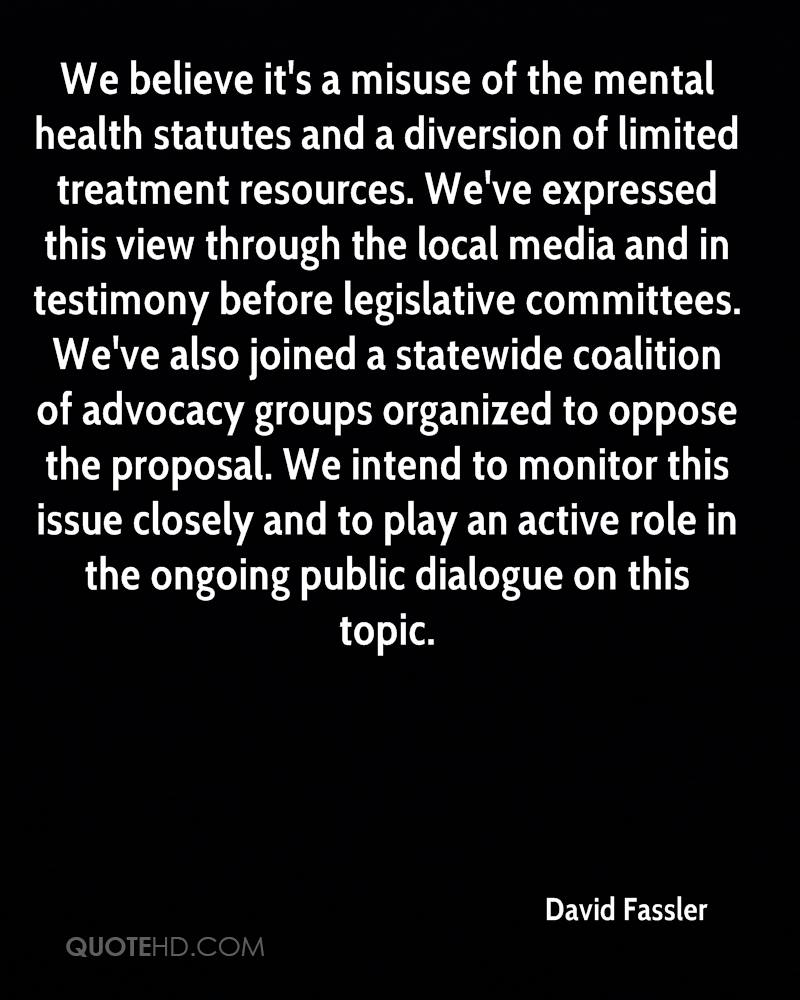 We believe it's a misuse of the mental health statutes and a diversion of limited treatment resources. We've expressed this view through the local media and in testimony before legislative committees. We've also joined a statewide coalition of advocacy groups organized to oppose the proposal. We intend to monitor this issue closely and to play an active role in the ongoing public dialogue on this topic.