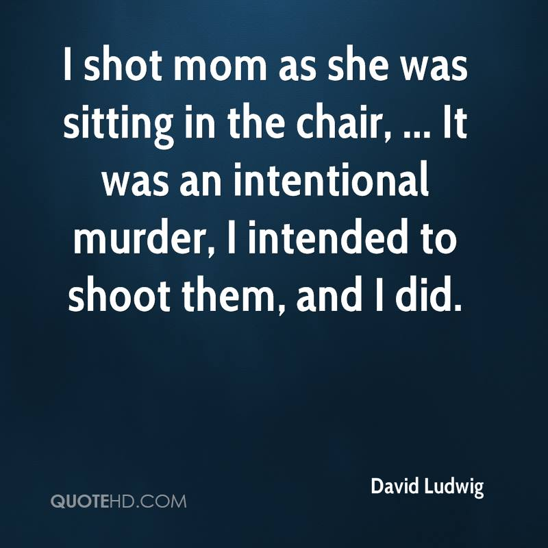 I shot mom as she was sitting in the chair, ... It was an intentional murder, I intended to shoot them, and I did.